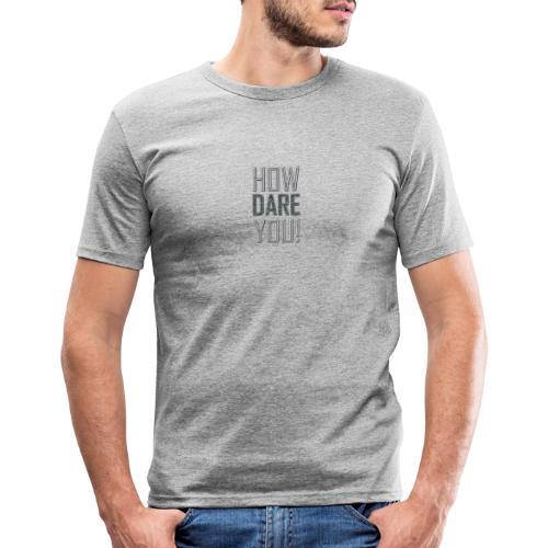 HOW DARE YOU - Miesten tyköistuva t-paita