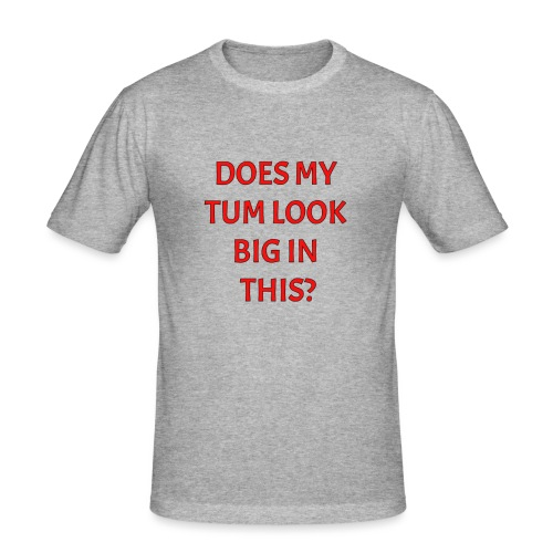 Does my tum look big in this? - Men's Slim Fit T-Shirt