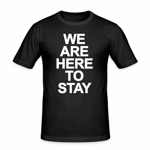 WE ARE HERE TO STAY - Männer Slim Fit T-Shirt
