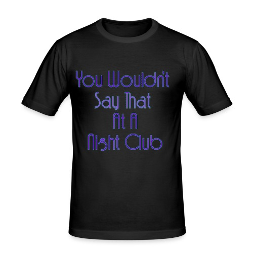 You Wouldn't Say That At A Night Club - Men's Slim Fit T-Shirt