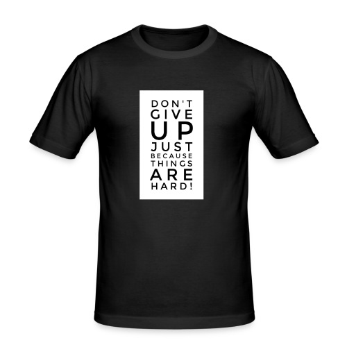 DON'T GIVE UP JUST BEAUSE THINGS ARE HARD! - Motiv - Männer Slim Fit T-Shirt
