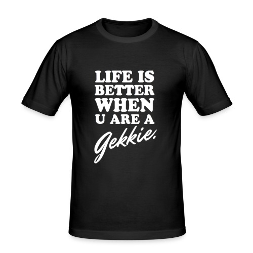 Life is better when u are a gekkie - slim fit T-shirt