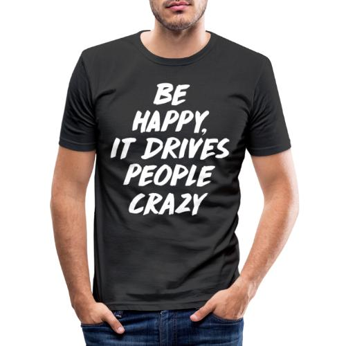 Be Happy it Drives People Crazy - Männer Slim Fit T-Shirt