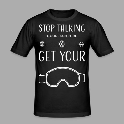 STOP TALKING ABOUT SUMMER AND GET YOUR SNOW / WINTER - Men's Slim Fit T-Shirt