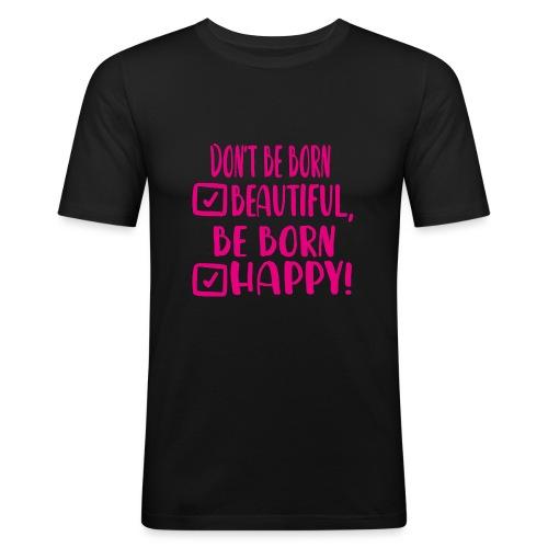 Don t be born beautiful be born happy Pink - Männer Slim Fit T-Shirt