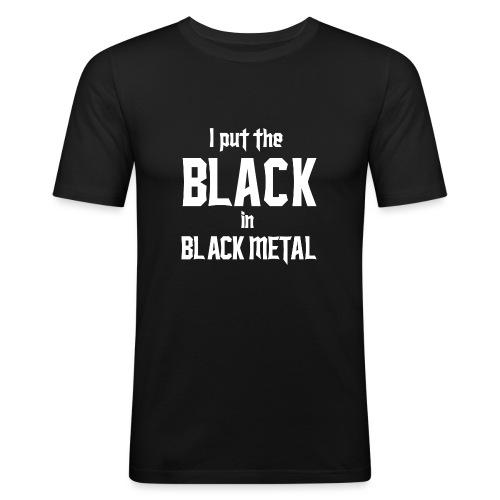 I put the BLACK in BLACK METAL - Miesten tyköistuva t-paita