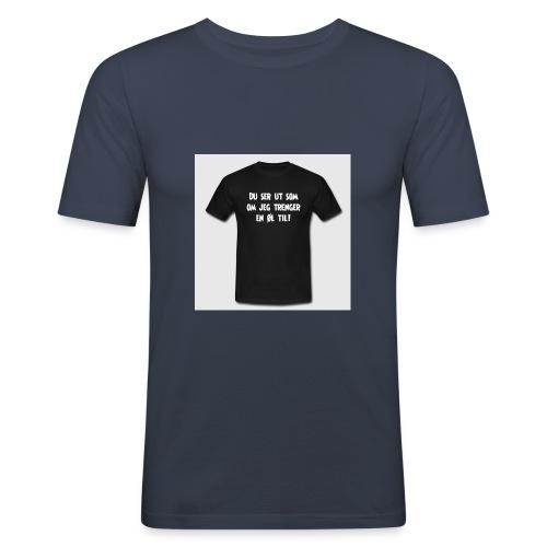 du ser ut som om jeg trenger en oel til t skjorte - Slim Fit T-skjorte for menn