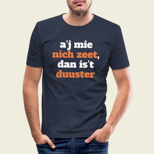 A'j mie nich zeet, dan is 't duuster - Mannen slim fit T-shirt