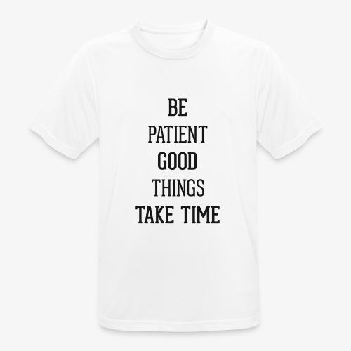 BE PATIENT, GOOD THINGS TAKE TIME - Men's Breathable T-Shirt