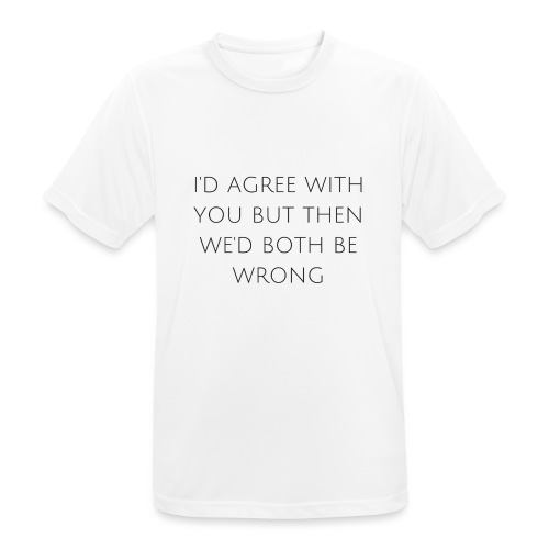 I'd agree with you - Men's Breathable T-Shirt