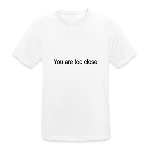 you're too close - Herre T-shirt svedtransporterende
