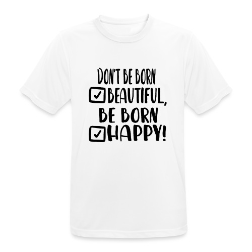 Don t be born beautiful be born happy Black - Männer T-Shirt atmungsaktiv
