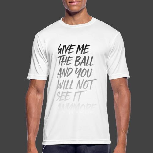 GIVE ME THE BALL AND YOU WILL NOT SEE IT ANYMORE - Männer T-Shirt atmungsaktiv