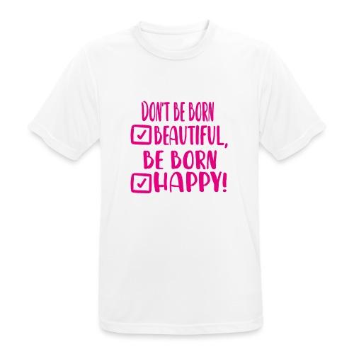 Don t be born beautiful be born happy Pink - Männer T-Shirt atmungsaktiv