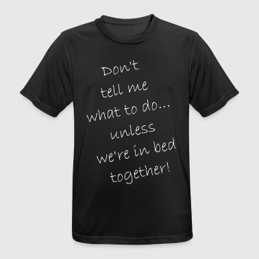 Ne me dites pas ce qu'il faut faire ... que dans le lit - T-shirt respirant Homme