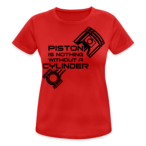 Piston is nothing without a cylinder - naisten tekninen t-paita