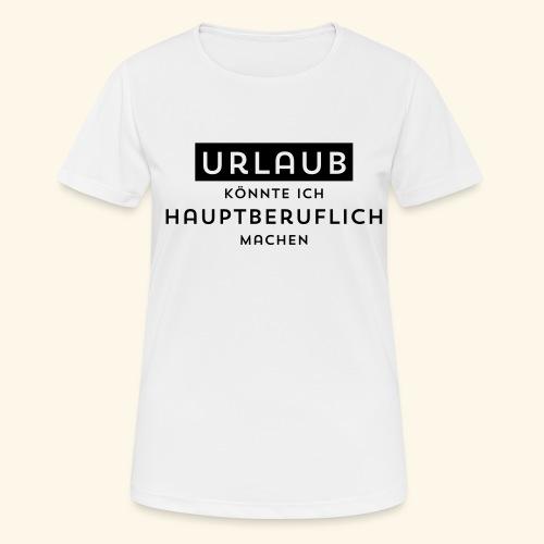 Urlaub könnte ich hauptberuflich machen - Frauen T-Shirt atmungsaktiv