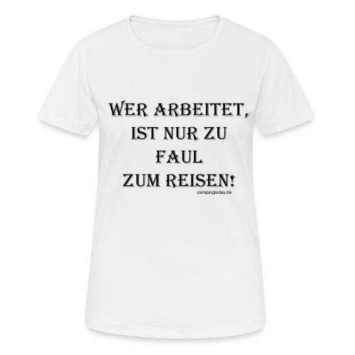Wer arbeitet ist nur zu faul zum Reisen - Frauen T-Shirt atmungsaktiv