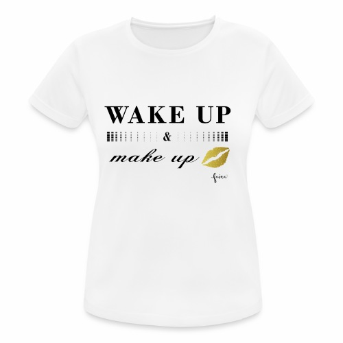 wake up and make up - Frauen T-Shirt atmungsaktiv