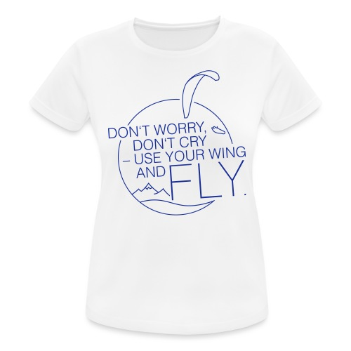 Don't Worry, Don't Cry – Use Your Wing And Fly - Frauen T-Shirt atmungsaktiv