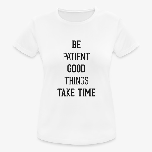 BE PATIENT, GOOD THINGS TAKE TIME - Women's Breathable T-Shirt