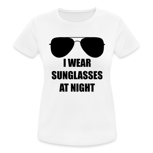 I Wear Sunglasses At Night - Frauen T-Shirt atmungsaktiv