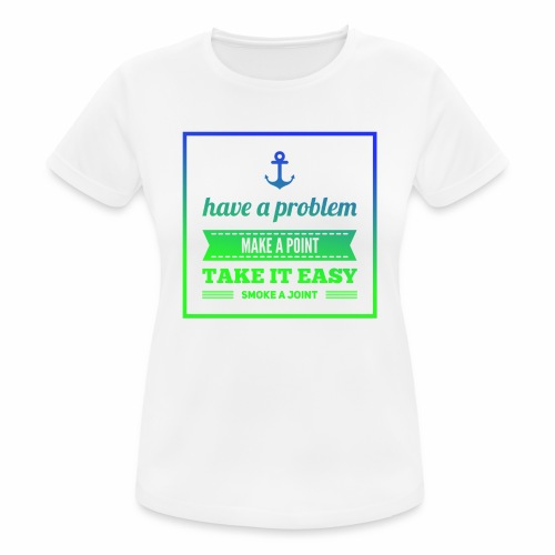 Have a Problem...Joint - Frauen T-Shirt atmungsaktiv