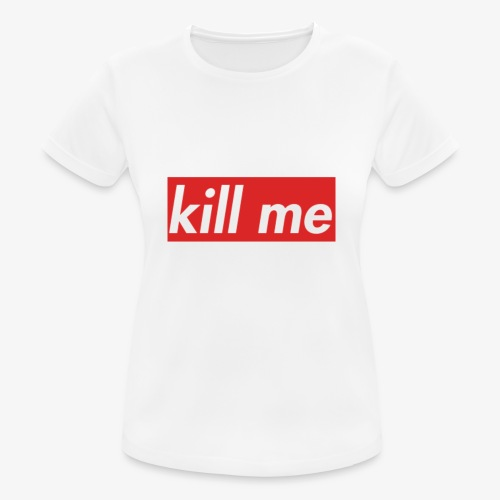 kill me - Women's Breathable T-Shirt