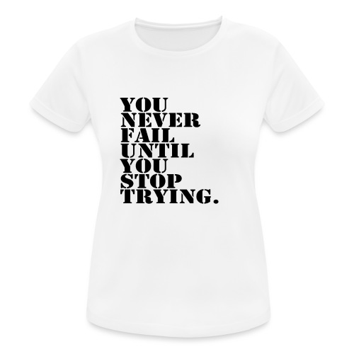 You never fail until you stop trying shirt - naisten tekninen t-paita