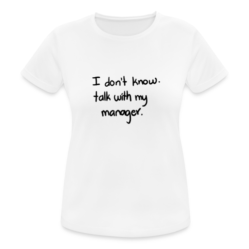 I dont know, talk with my manager - Camiseta mujer transpirable