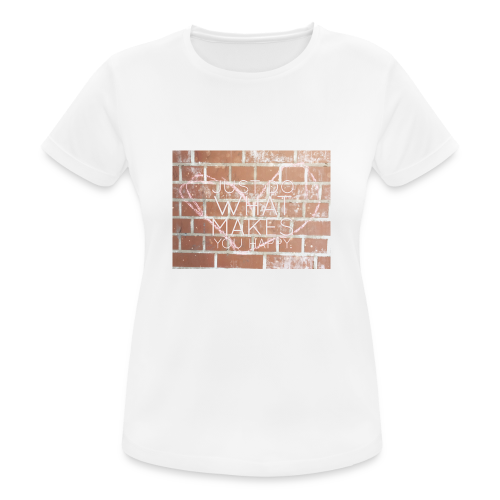 Just do what makes you happy - Frauen T-Shirt atmungsaktiv