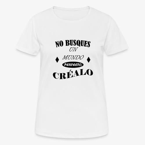 NO BUSQUES UN MUNDO PERFECTO, CRÉALO - Camiseta mujer transpirable