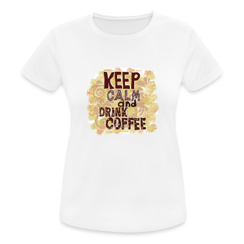Keep Calm and Drink Coffee - Frauen T-Shirt atmungsaktiv
