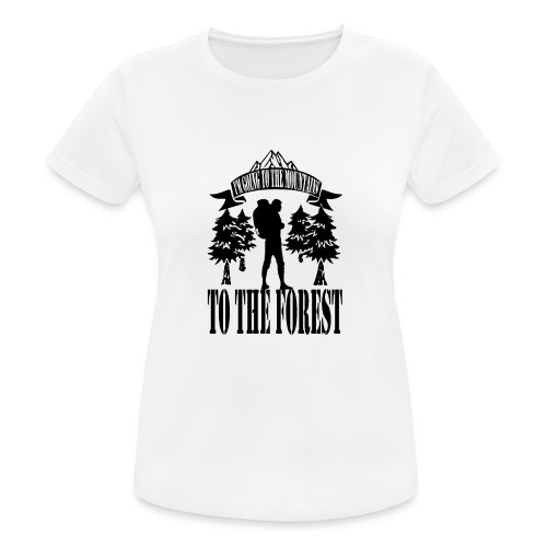 I m going to the mountains to the forest - Women's Breathable T-Shirt