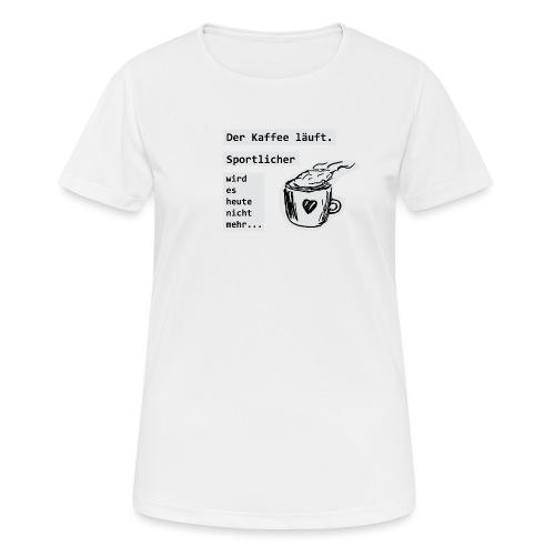 Der Kaffee läuft! Sportlicher wird es heute nicht - Frauen T-Shirt atmungsaktiv