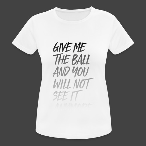 GIVE ME THE BALL AND YOU WILL NOT SEE IT ANYMORE - Frauen T-Shirt atmungsaktiv