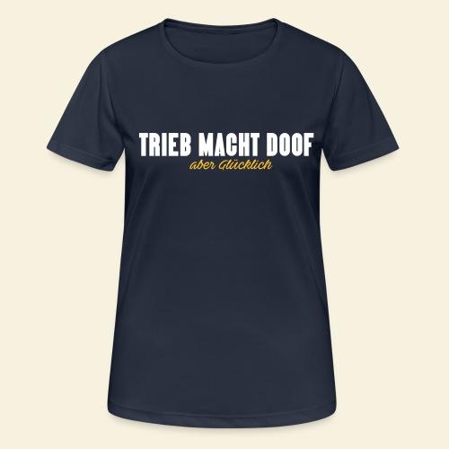 Trieb macht Doof - aber glücklich - Frauen T-Shirt atmungsaktiv