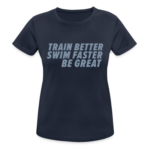 TRAIN BETTER. SWIM FASTER. BE GREAT. - Frauen T-Shirt atmungsaktiv