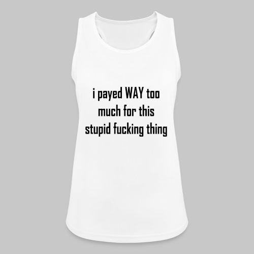 I payed WAY too much for this stupid fucking thing - Women's Breathable Tank Top