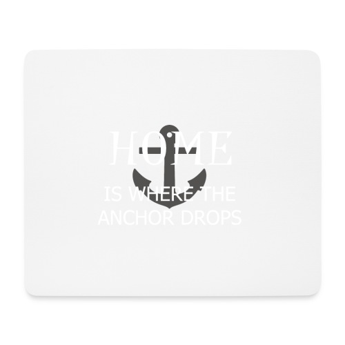 Home is where the anchor drops - Mouse Pad (horizontal)