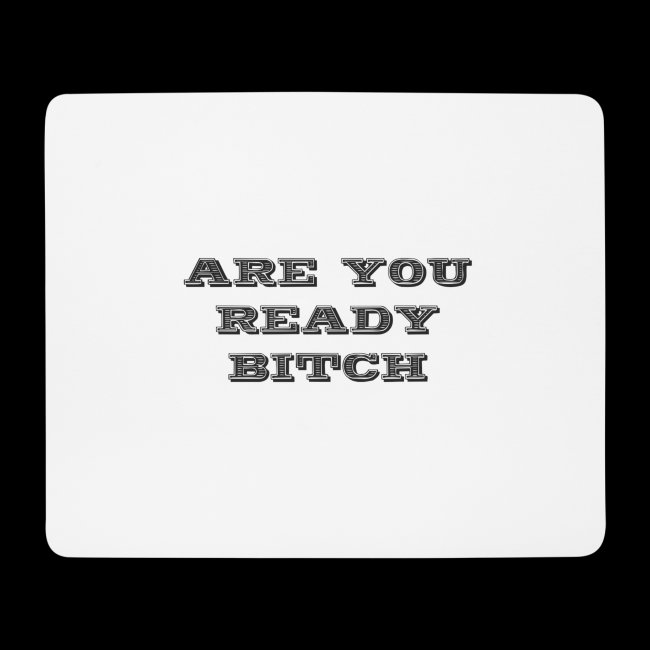 are you ready bitch