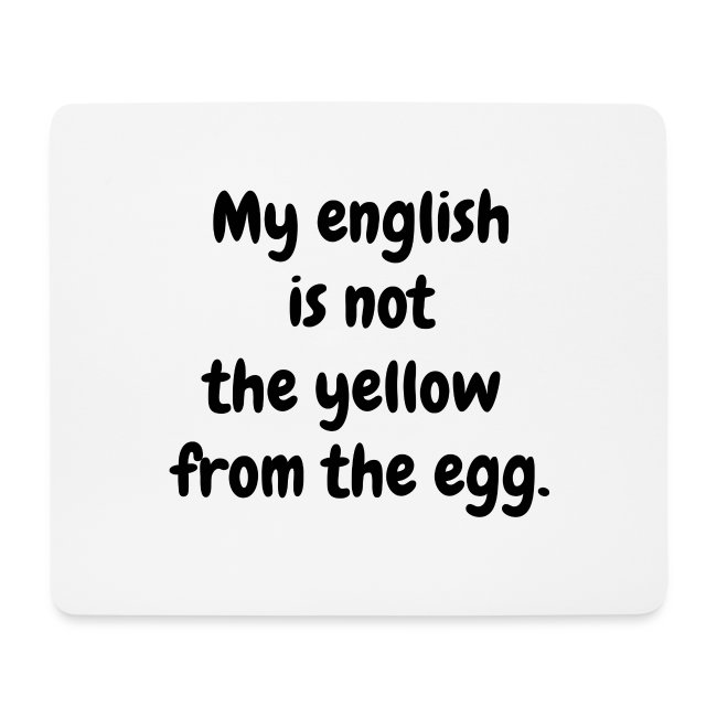 My english is not the yellow from the egg.