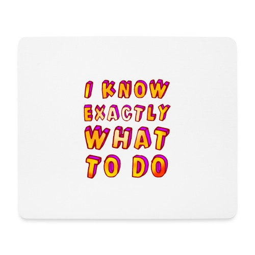 I know exactly what to do - Mouse Pad (horizontal)