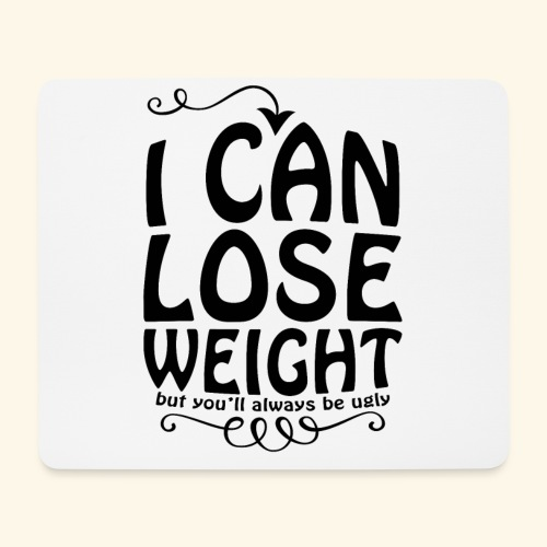 I can lose weight, but you'll always be ugly. - Mouse Pad (horizontal)