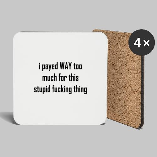 I payed WAY too much for this stupid fucking thing - Coasters (set of 4)